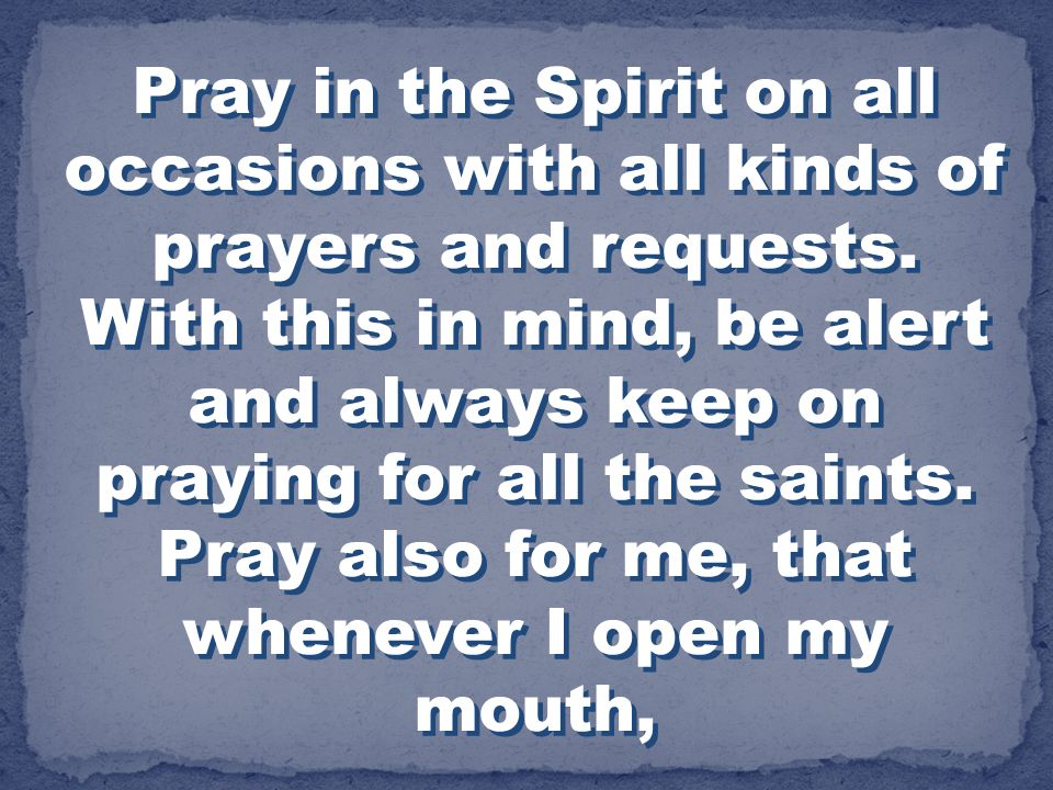Pray in the Spirit on all occasions with all kinds of prayers and requests. With this in mind, be alert and always keep on praying for all the saints.