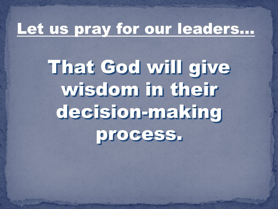That God will give wisdom in their decision-making process. Let us pray for our leaders…
