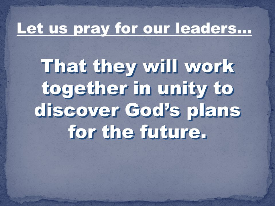 That they will work together in unity to discover Gods plans for the future. Let us pray for our leaders…