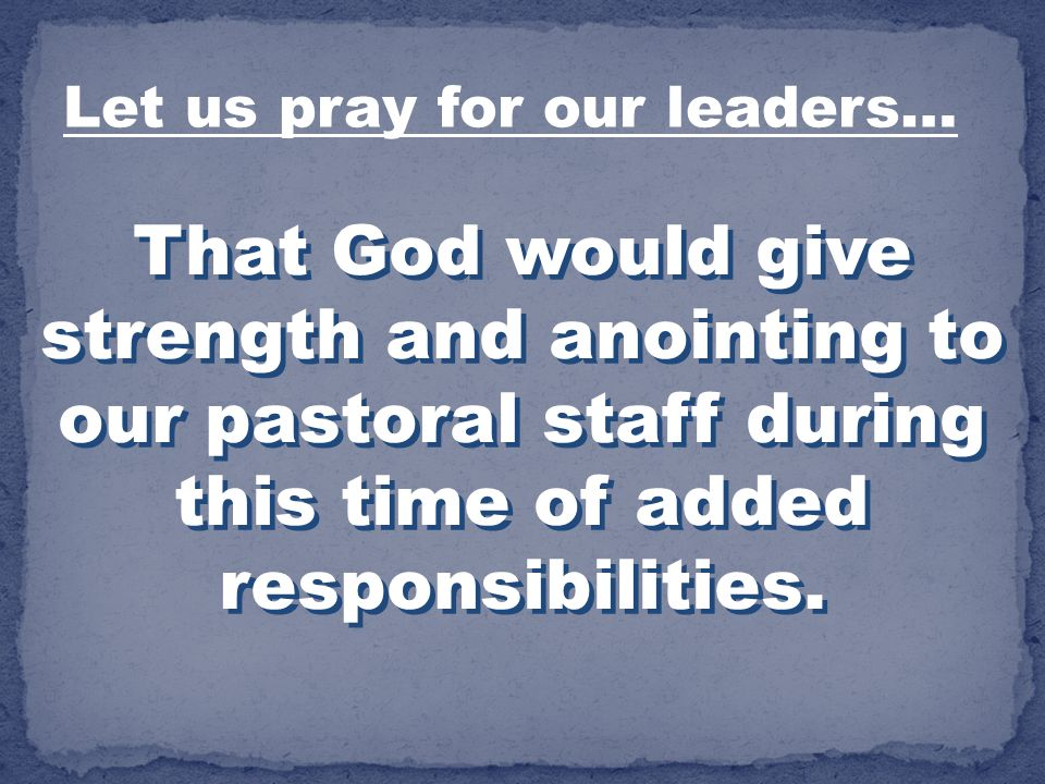 That God would give strength and anointing to our pastoral staff during this time of added responsibilities. Let us pray for our leaders…