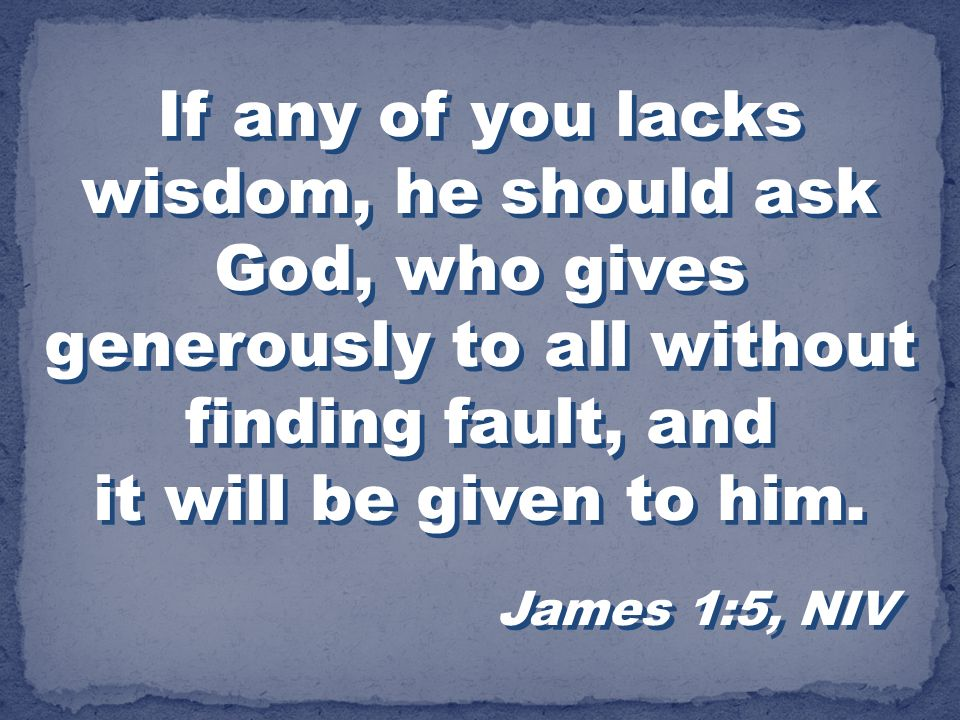 If any of you lacks wisdom, he should ask God, who gives generously to all without finding fault, and it will be given to him. James 1:5, NIV