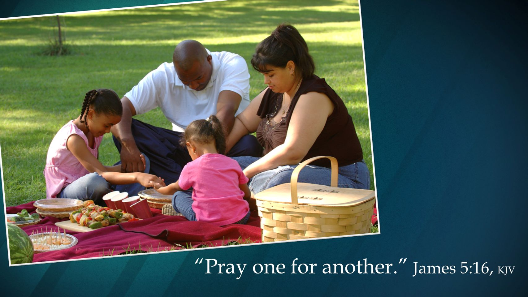Pray one for another. James 5:16, KJV