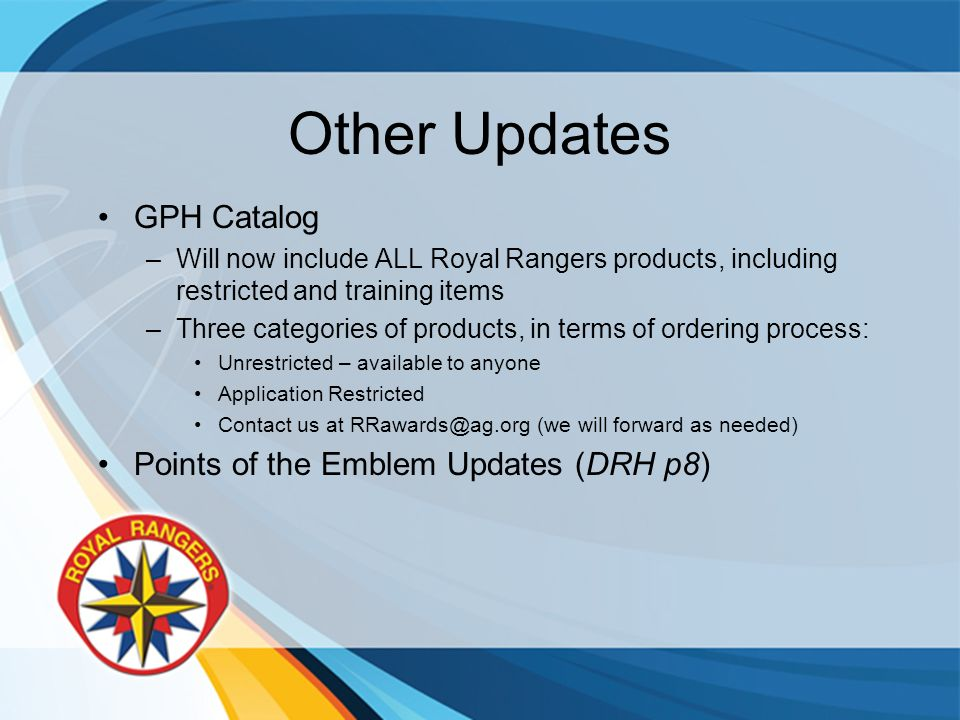 Other Updates GPH Catalog –Will now include ALL Royal Rangers products, including restricted and training items –Three categories of products, in terms of ordering process: Unrestricted – available to anyone Application Restricted Contact us at RRawards@ag.org (we will forward as needed) Points of the Emblem Updates (DRH p8)
