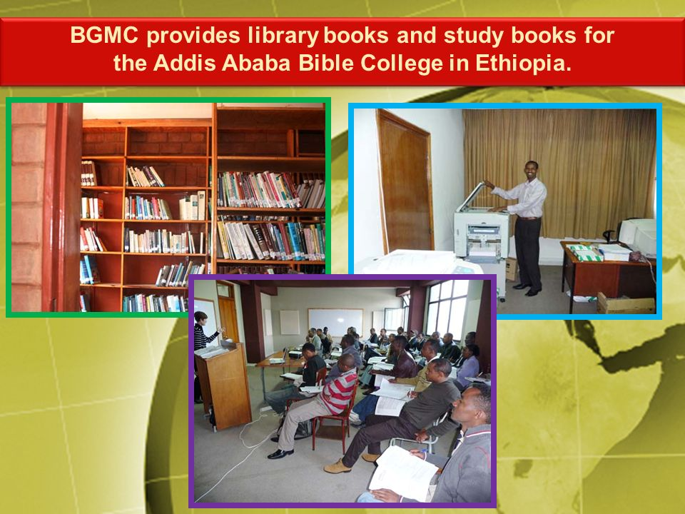 BGMC provides library books and study books for the Addis Ababa Bible College in Ethiopia. BGMC provides library books and study books for the Addis A