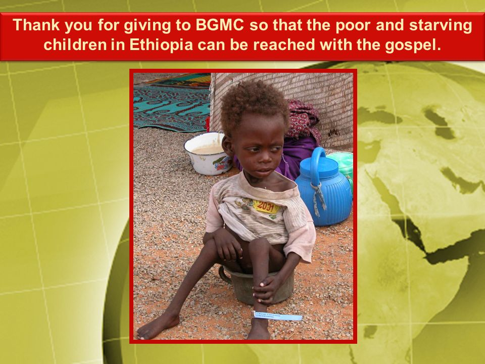 Thank you for giving to BGMC so that the poor and starving children in Ethiopia can be reached with the gospel.