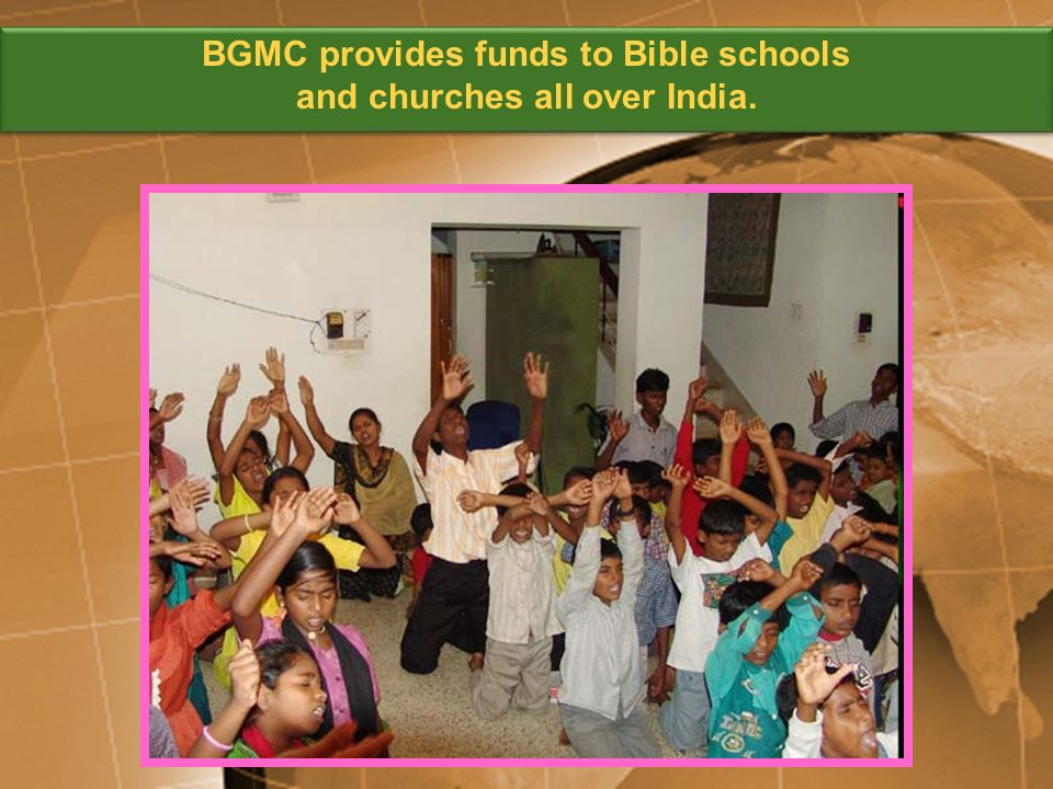 BGMC provides funds to Bible schools and churches all over India. BGMC provides funds to Bible schools and churches all over India.