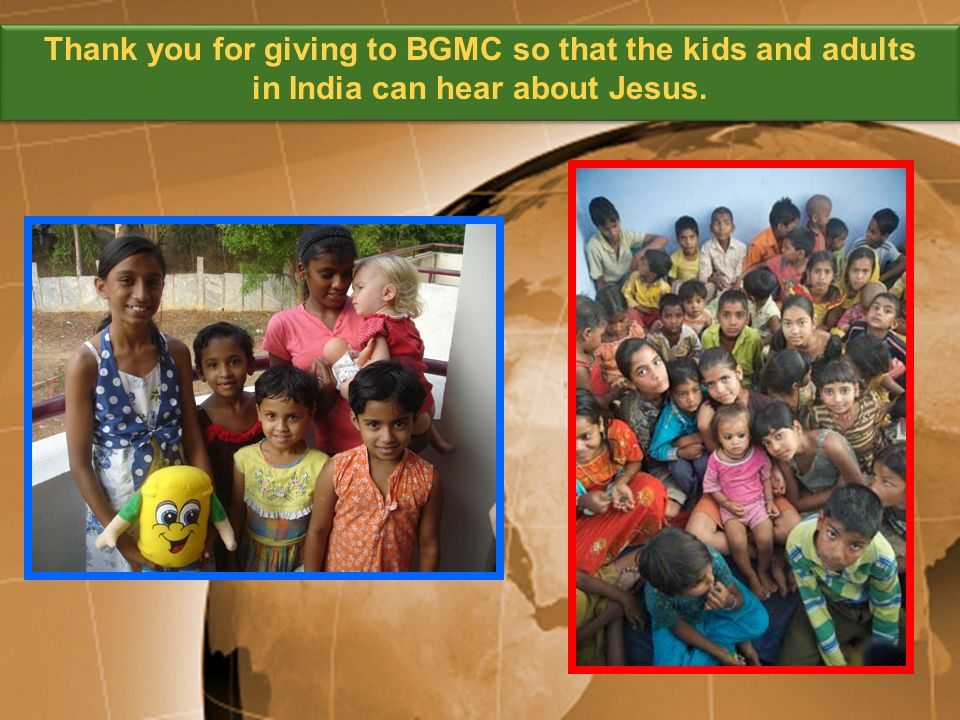 Thank you for giving to BGMC so that the kids and adults in India can hear about Jesus. Thank you for giving to BGMC so that the kids and adults in In