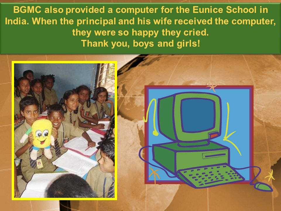 BGMC also provided a computer for the Eunice School in India. When the principal and his wife received the computer, they were so happy they cried. Th