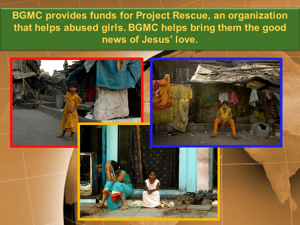 BGMC provides funds for Project Rescue, an organization that helps abused girls. BGMC helps bring them the good news of Jesus love.