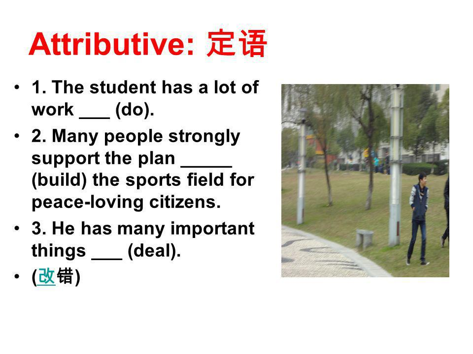 Attributive: 1. The student has a lot of work ___ (do). 2. Many people strongly support the plan _____ (build) the sports field for peace-loving citiz