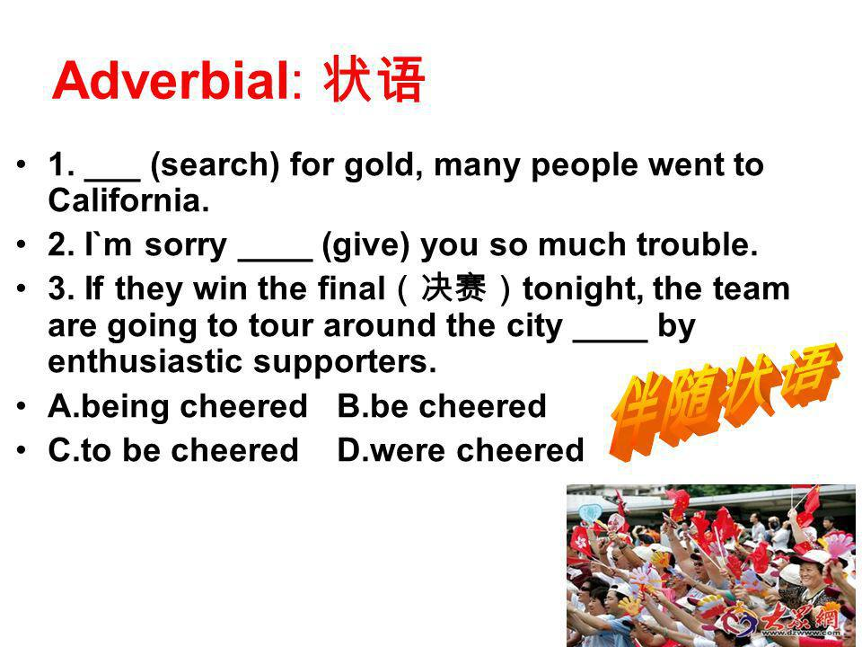 Adverbial: 1. ___ (search) for gold, many people went to California. 2. I`m sorry ____ (give) you so much trouble. 3. If they win the final tonight, t