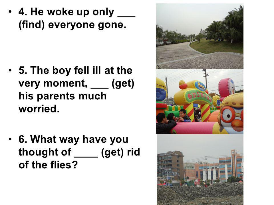 4. He woke up only ___ (find) everyone gone. 5. The boy fell ill at the very moment, ___ (get) his parents much worried. 6. What way have you thought