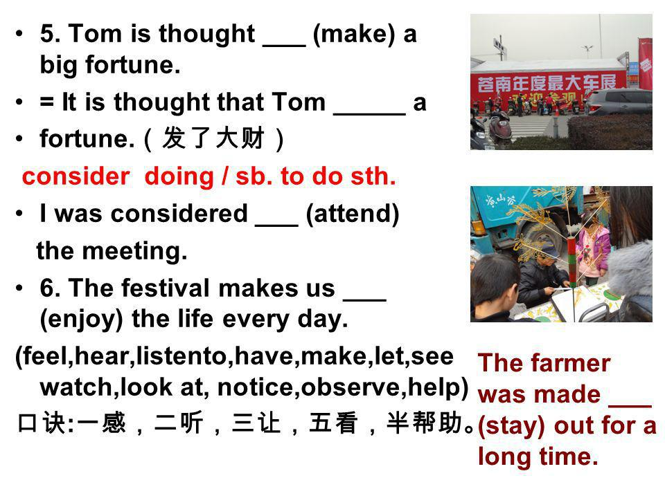 5. Tom is thought ___ (make) a big fortune. = It is thought that Tom _____ a fortune. consider doing / sb. to do sth. I was considered ___ (attend) th