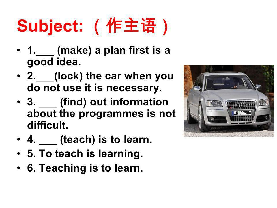Subject: 1.___ (make) a plan first is a good idea. 2.___(lock) the car when you do not use it is necessary. 3. ___ (find) out information about the pr