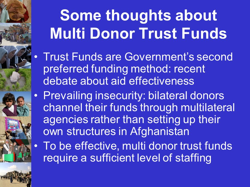 Some thoughts about Multi Donor Trust Funds Trust Funds are Governments second preferred funding method: recent debate about aid effectiveness Prevailing insecurity: bilateral donors channel their funds through multilateral agencies rather than setting up their own structures in Afghanistan To be effective, multi donor trust funds require a sufficient level of staffing