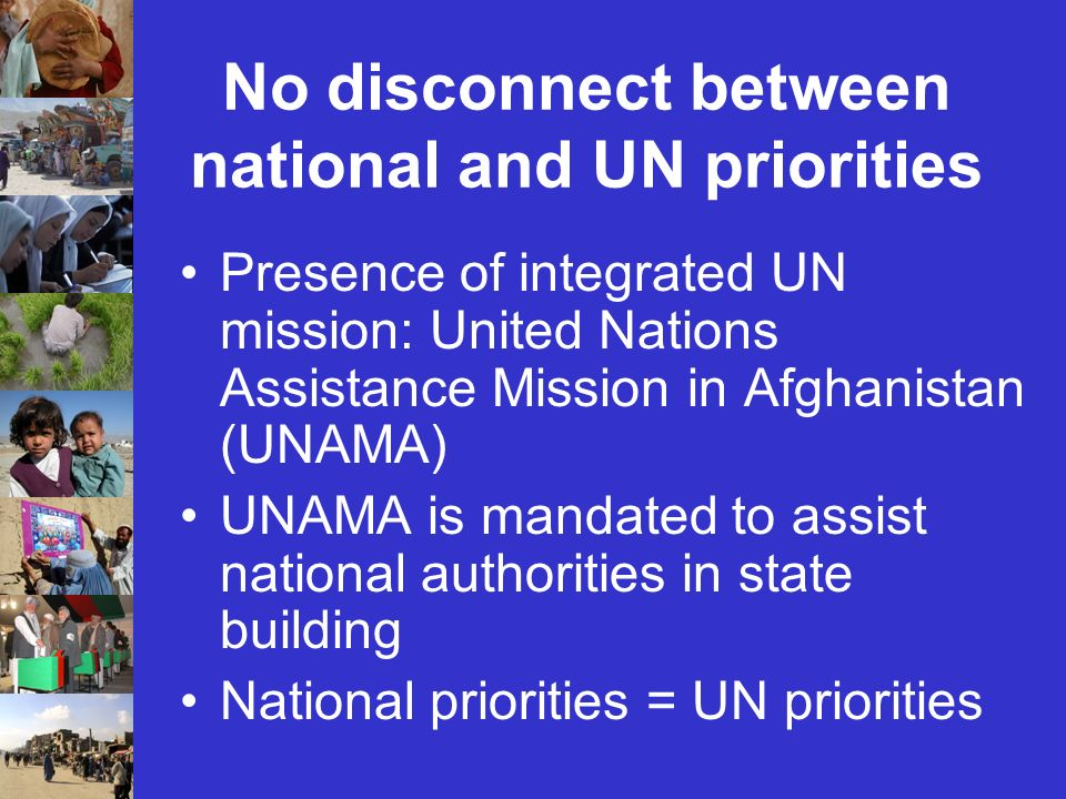 No disconnect between national and UN priorities Presence of integrated UN mission: United Nations Assistance Mission in Afghanistan (UNAMA) UNAMA is mandated to assist national authorities in state building National priorities = UN priorities