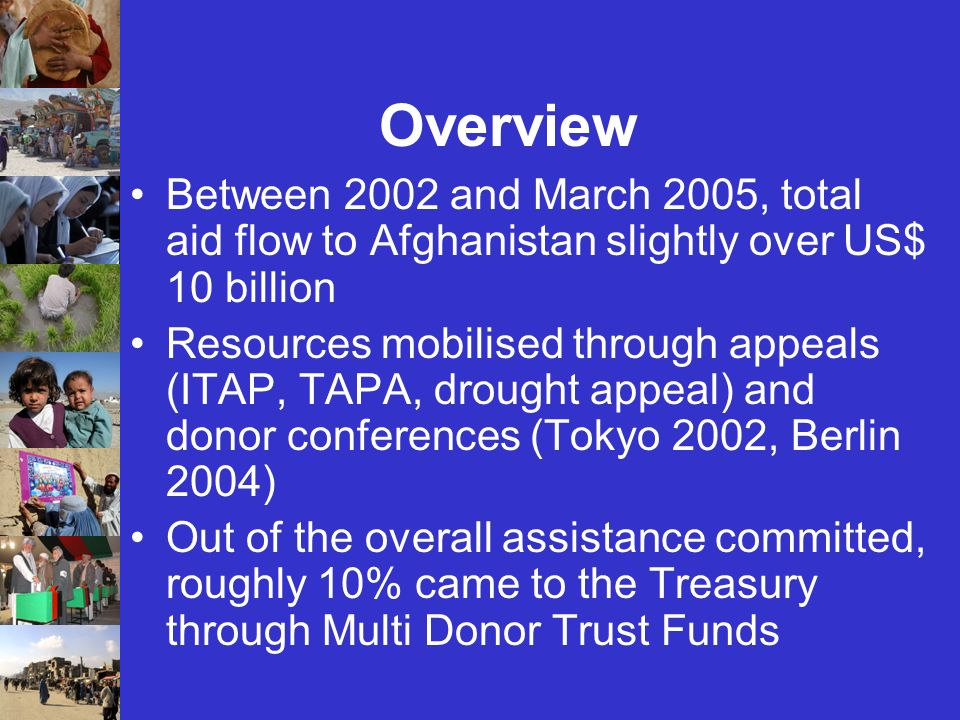 Overview Between 2002 and March 2005, total aid flow to Afghanistan slightly over US$ 10 billion Resources mobilised through appeals (ITAP, TAPA, drought appeal) and donor conferences (Tokyo 2002, Berlin 2004) Out of the overall assistance committed, roughly 10% came to the Treasury through Multi Donor Trust Funds