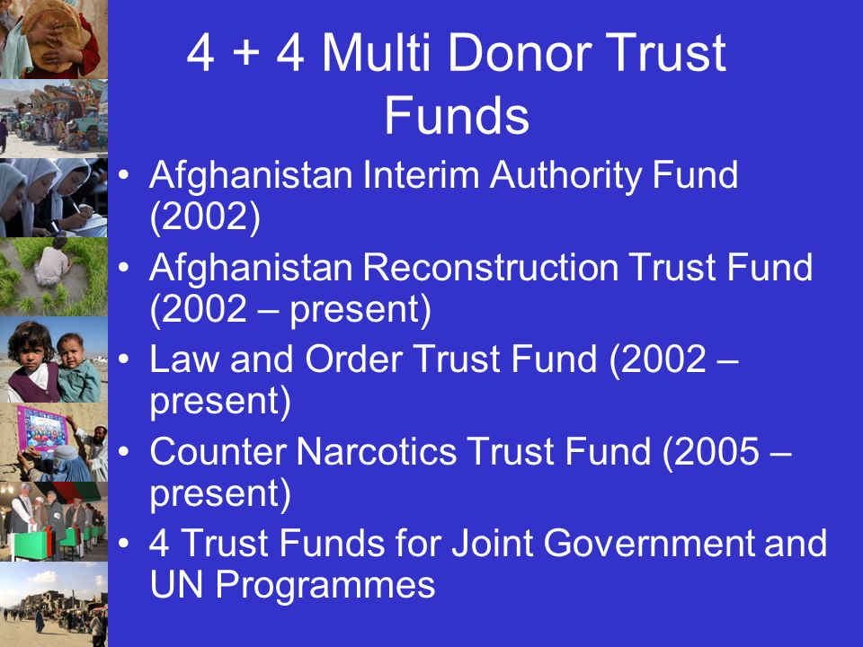4 + 4 Multi Donor Trust Funds Afghanistan Interim Authority Fund (2002) Afghanistan Reconstruction Trust Fund (2002 – present) Law and Order Trust Fund (2002 – present) Counter Narcotics Trust Fund (2005 – present) 4 Trust Funds for Joint Government and UN Programmes