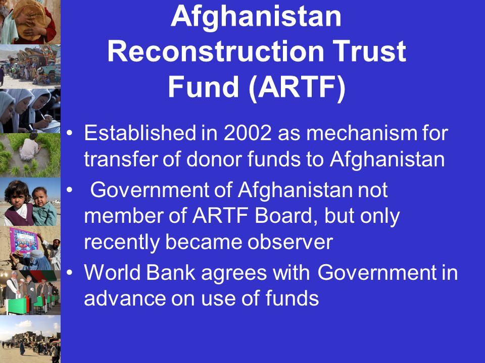 Afghanistan Reconstruction Trust Fund (ARTF) Established in 2002 as mechanism for transfer of donor funds to Afghanistan Government of Afghanistan not member of ARTF Board, but only recently became observer World Bank agrees with Government in advance on use of funds