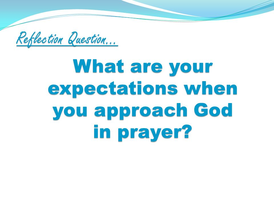 Reflection Question… What are your expectations when you approach God in prayer?