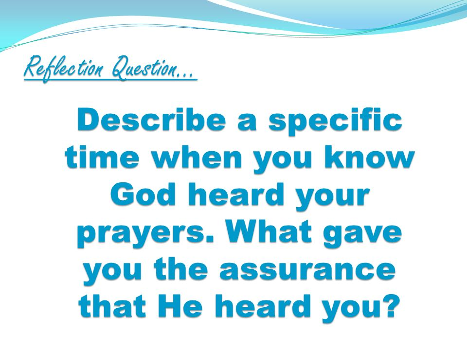 Reflection Question… Describe a specific time when you know God heard your prayers.