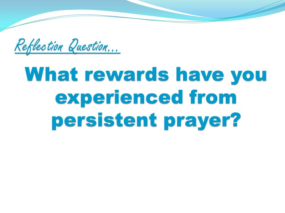 Reflection Question… What rewards have you experienced from persistent prayer?