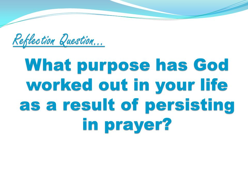 Reflection Question… What purpose has God worked out in your life as a result of persisting in prayer?