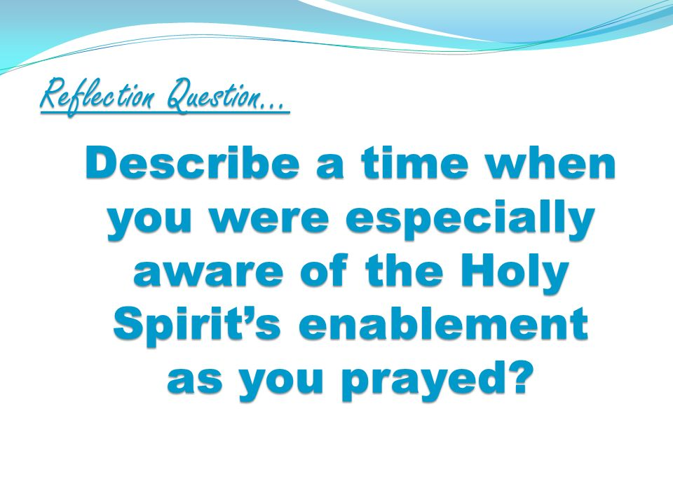 Reflection Question… Describe a time when you were especially aware of the Holy Spirits enablement as you prayed