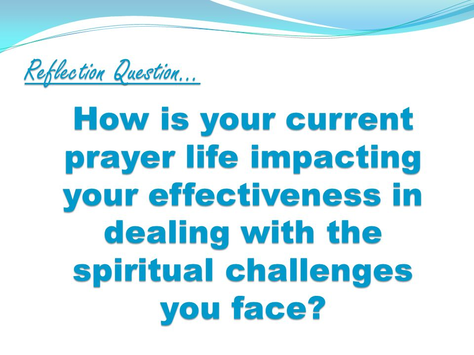 Reflection Question… How is your current prayer life impacting your effectiveness in dealing with the spiritual challenges you face?