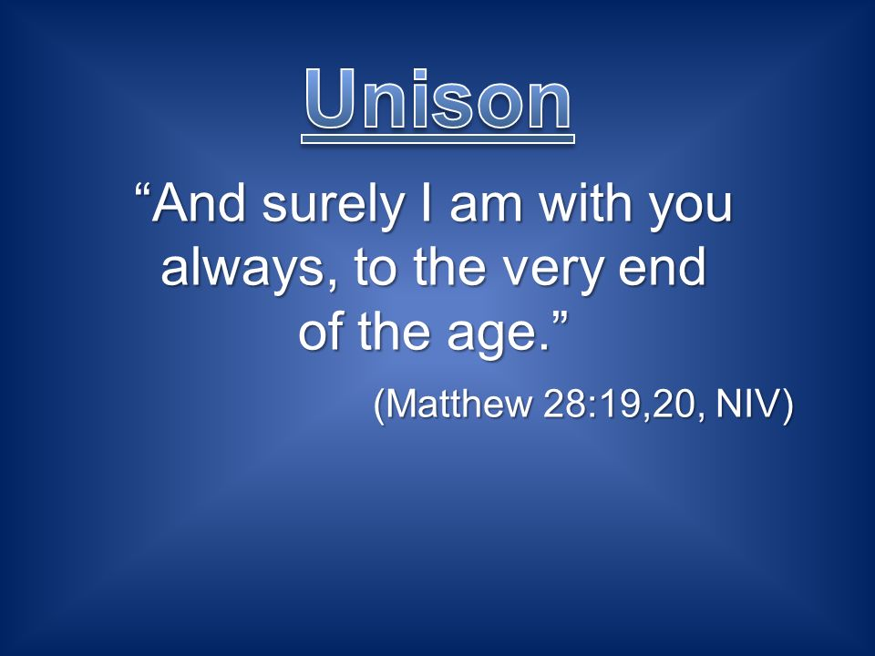 And surely I am with you always, to the very end of the age. (Matthew 28:19,20, NIV) (Matthew 28:19,20, NIV)