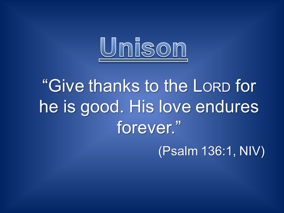 Give thanks to the L ORD for he is good. His love endures forever.