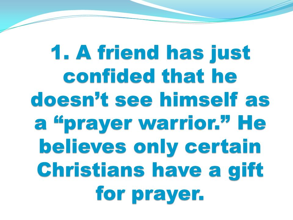 1. A friend has just confided that he doesnt see himself as a prayer warrior.