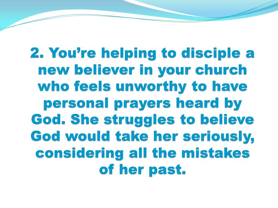 2. Youre helping to disciple a new believer in your church who feels unworthy to have personal prayers heard by God. She struggles to believe God woul