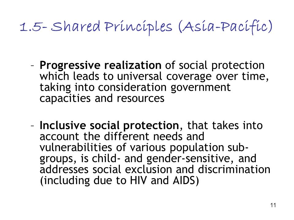 11 1.5- Shared Principles (Asia-Pacific) –Progressive realization of social protection which leads to universal coverage over time, taking into consid