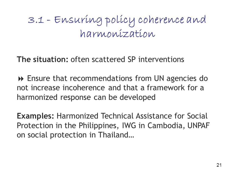 21 3.1 - Ensuring policy coherence and harmonization The situation: often scattered SP interventions Ensure that recommendations from UN agencies do not increase incoherence and that a framework for a harmonized response can be developed Examples: Harmonized Technical Assistance for Social Protection in the Philippines, IWG in Cambodia, UNPAF on social protection in Thailand…