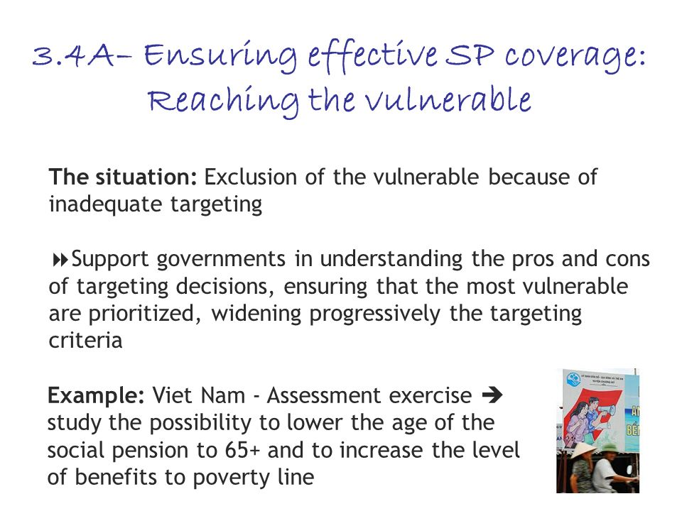 24 3.4A– Ensuring effective SP coverage: Reaching the vulnerable The situation: Exclusion of the vulnerable because of inadequate targeting Support governments in understanding the pros and cons of targeting decisions, ensuring that the most vulnerable are prioritized, widening progressively the targeting criteria Example: Viet Nam - Assessment exercise study the possibility to lower the age of the social pension to 65+ and to increase the level of benefits to poverty line