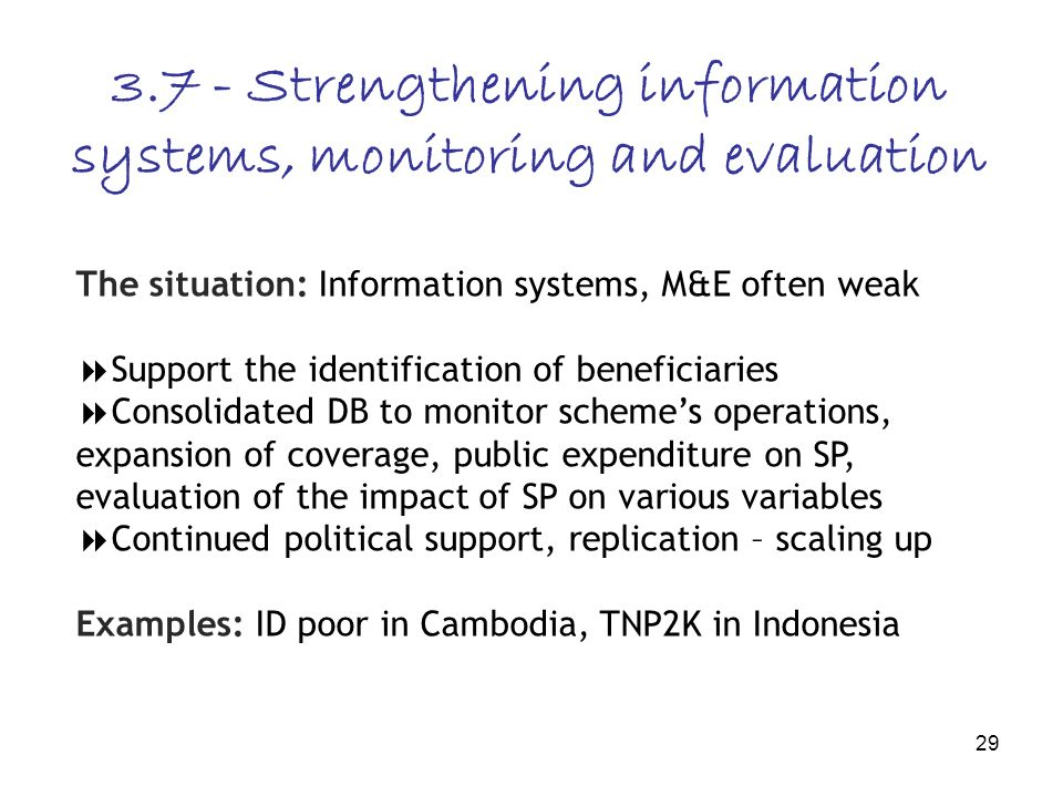 29 3.7 - Strengthening information systems, monitoring and evaluation The situation: Information systems, M&E often weak Support the identification of