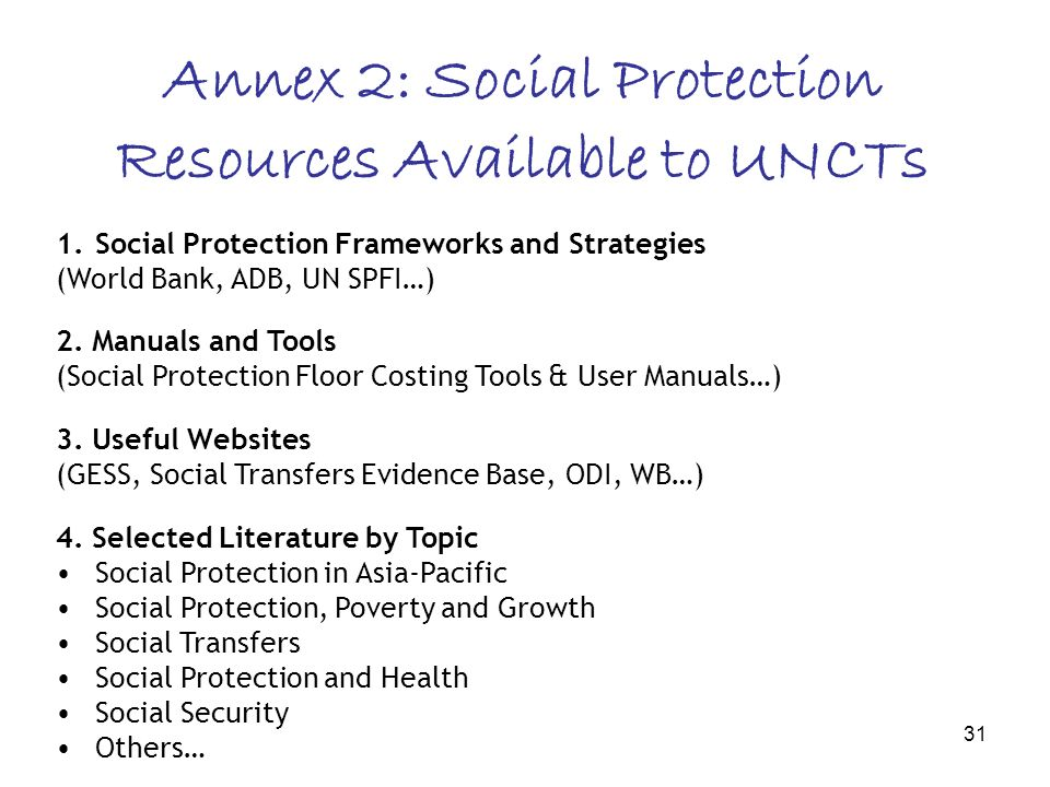 31 Annex 2: Social Protection Resources Available to UNCTs 1.Social Protection Frameworks and Strategies (World Bank, ADB, UN SPFI…) 2. Manuals and To