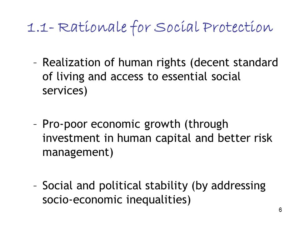 6 1.1- Rationale for Social Protection –Realization of human rights (decent standard of living and access to essential social services) –Pro-poor economic growth (through investment in human capital and better risk management) –Social and political stability (by addressing socio-economic inequalities)