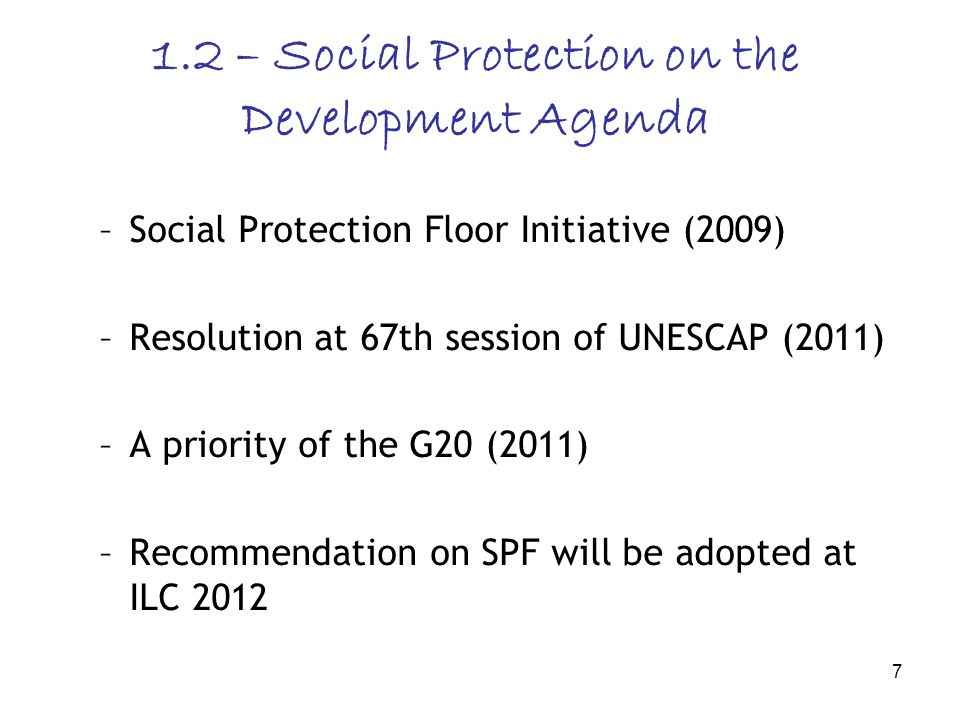 7 1.2 – Social Protection on the Development Agenda –Social Protection Floor Initiative (2009) –Resolution at 67th session of UNESCAP (2011) –A priority of the G20 (2011) –Recommendation on SPF will be adopted at ILC 2012