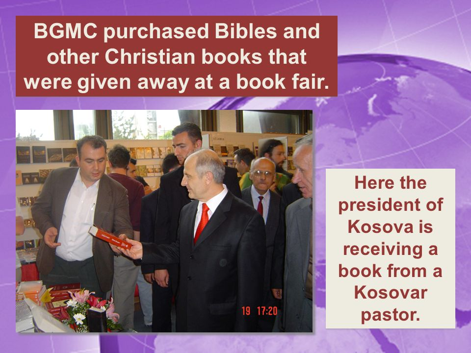 BGMC purchased Bibles and other Christian books that were given away at a book fair. Here the president of Kosova is receiving a book from a Kosovar p