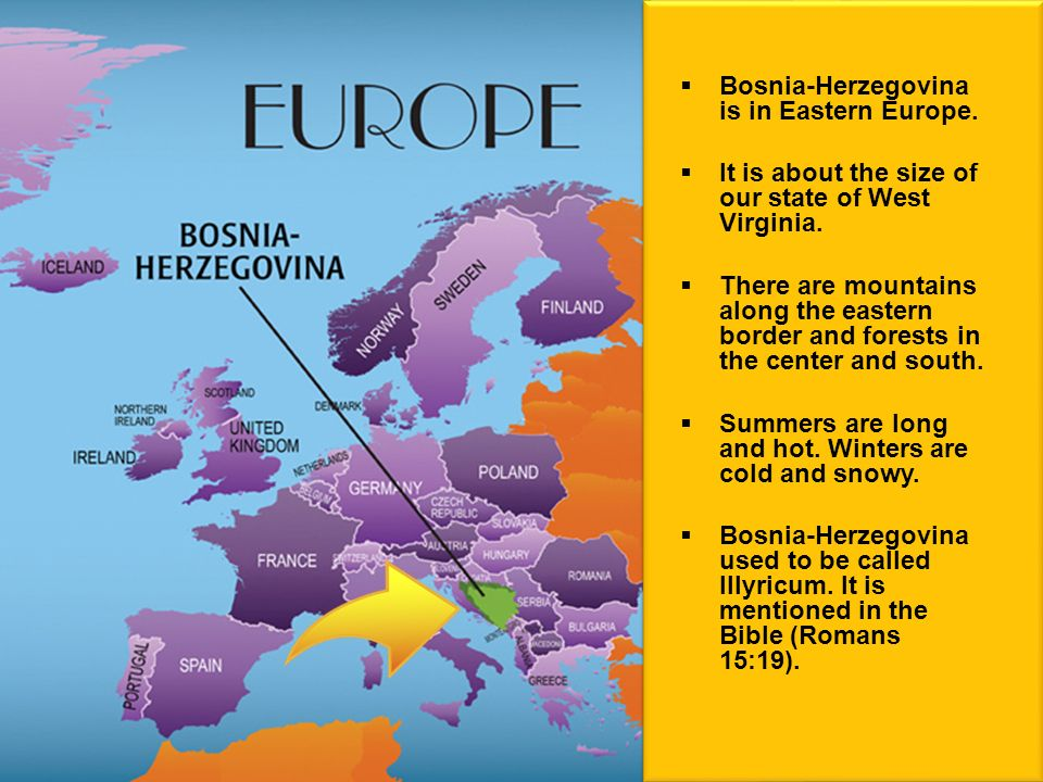 Bosnia-Herzegovina is in Eastern Europe. It is about the size of our state of West Virginia.