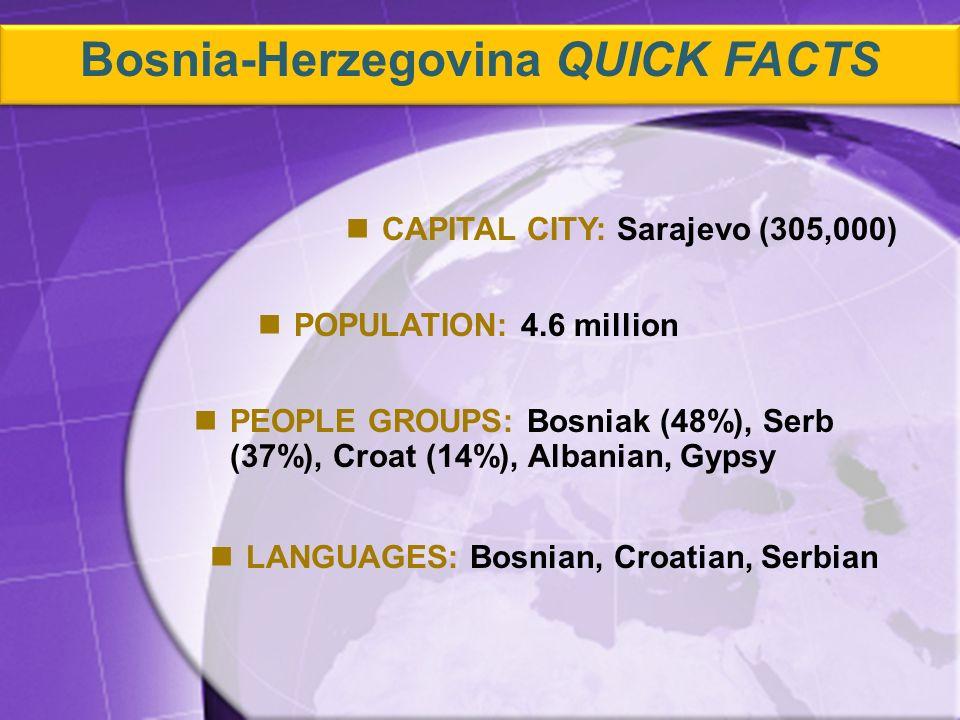 PEOPLE GROUPS: Bosniak (48%), Serb (37%), Croat (14%), Albanian, Gypsy CAPITAL CITY: Sarajevo (305,000) POPULATION: 4.6 million LANGUAGES: Bosnian, Croatian, Serbian Bosnia-Herzegovina QUICK FACTS