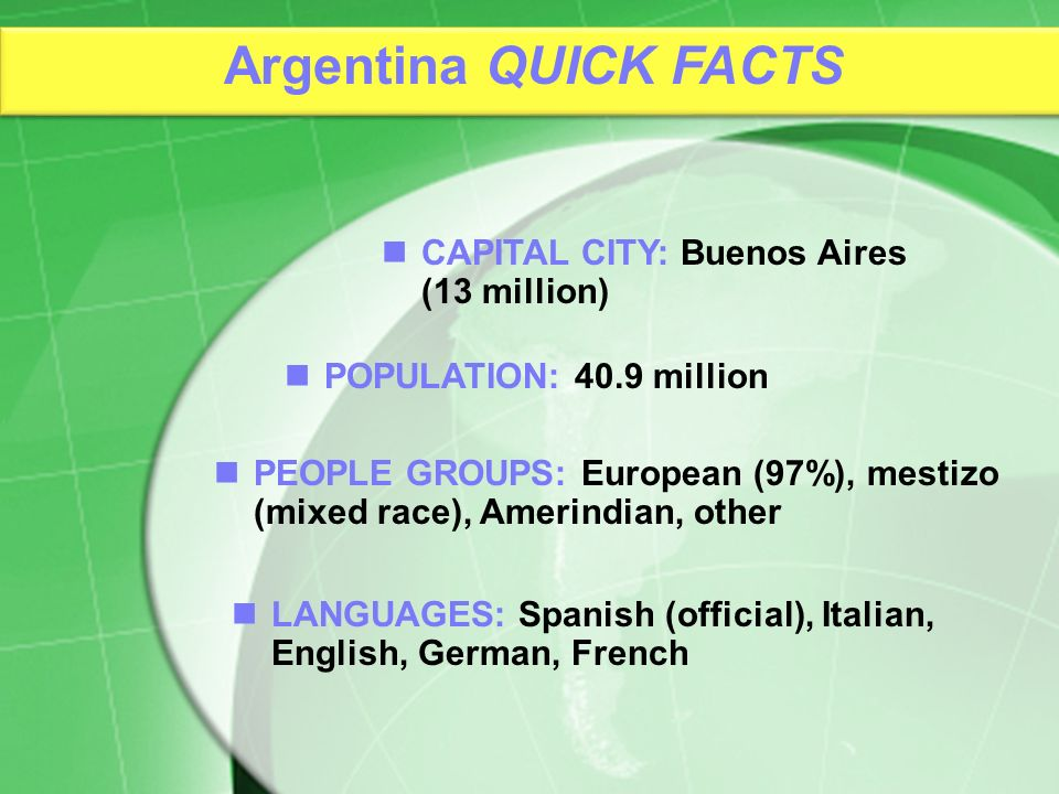 PEOPLE GROUPS: European (97%), mestizo (mixed race), Amerindian, other CAPITAL CITY: Buenos Aires (13 million) POPULATION: 40.9 million LANGUAGES: Spa