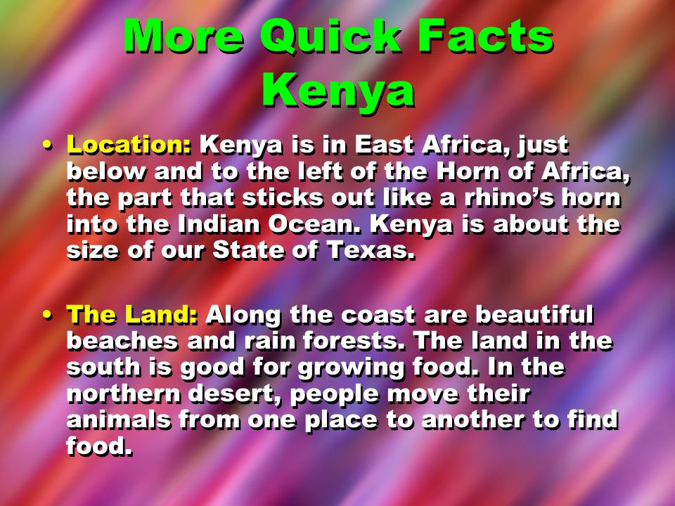 More Quick Facts Kenya Location: Kenya is in East Africa, just below and to the left of the Horn of Africa, the part that sticks out like a rhinos hor