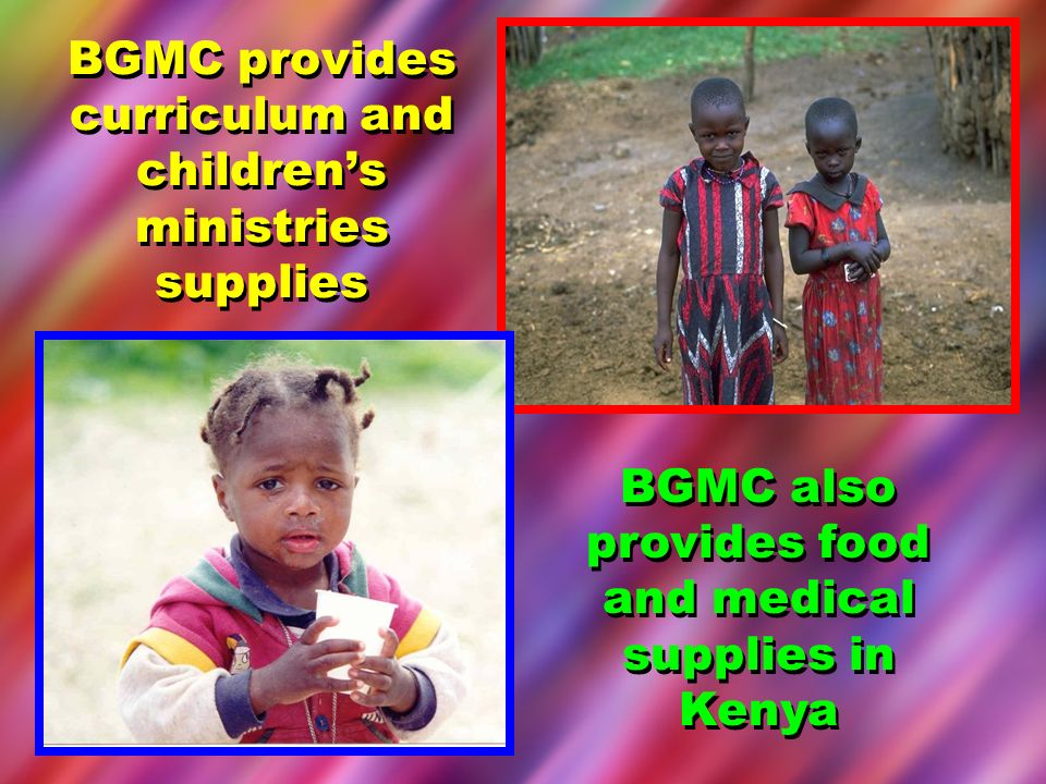 BGMC provides curriculum and childrens ministries supplies BGMC also provides food and medical supplies in Kenya