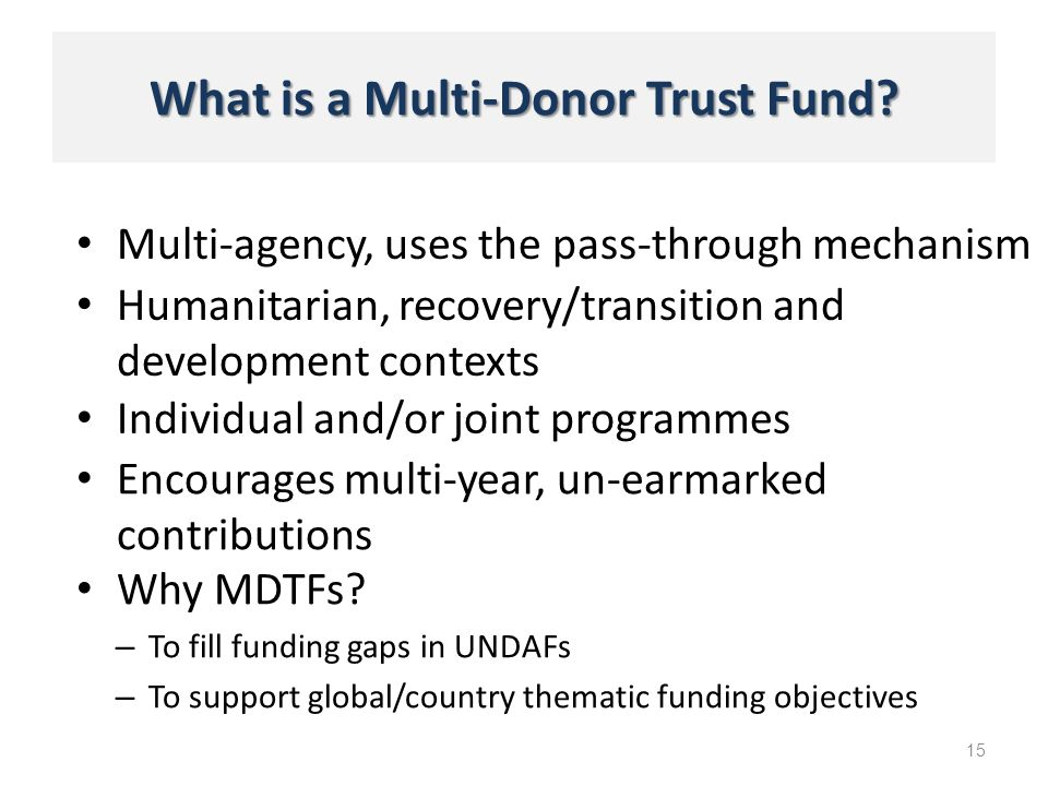 What is a Multi-Donor Trust Fund? Multi-agency, uses the pass-through mechanism 15 Humanitarian, recovery/transition and development contexts Individu
