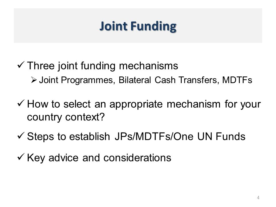 Joint Funding Three joint funding mechanisms Joint Programmes, Bilateral Cash Transfers, MDTFs 4 Steps to establish JPs/MDTFs/One UN Funds How to sele