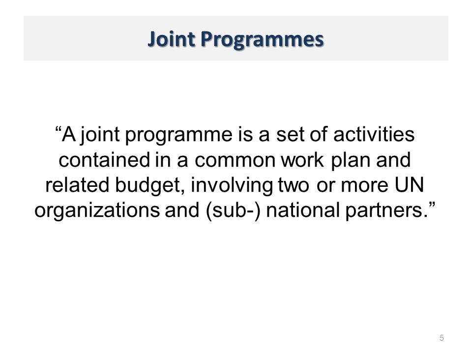 Joint Programmes 5 A joint programme is a set of activities contained in a common work plan and related budget, involving two or more UN organizations