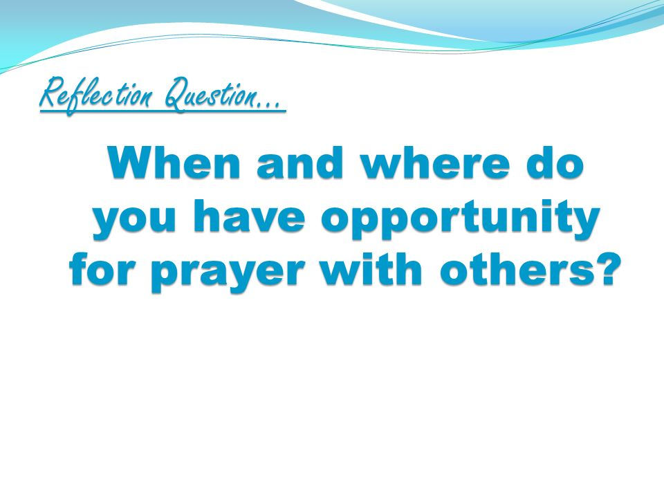 Reflection Question… When and where do you have opportunity for prayer with others